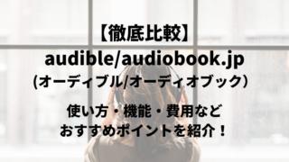 【徹底比較】audible(オーディブル)とaudiobook.jp(オーディオブック)使い方・機能・費用などおすすめポイントを紹介!