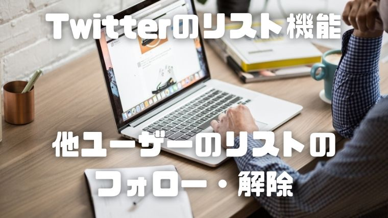 Twitterのリスト機能_他ユーザーのリストのフォロー・解除