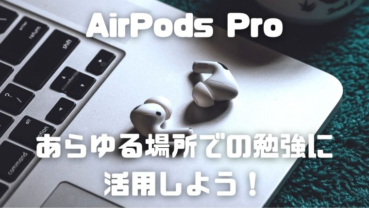 AirPodsPro_勉強の集中力アップ_あらゆる場所で活用